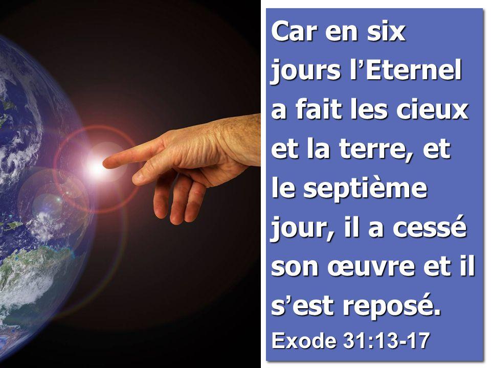 Car en six jours l'Eternel a fait les cieux et la terre, et le septième jour, il a cessé son œuvre et il s'est reposé.