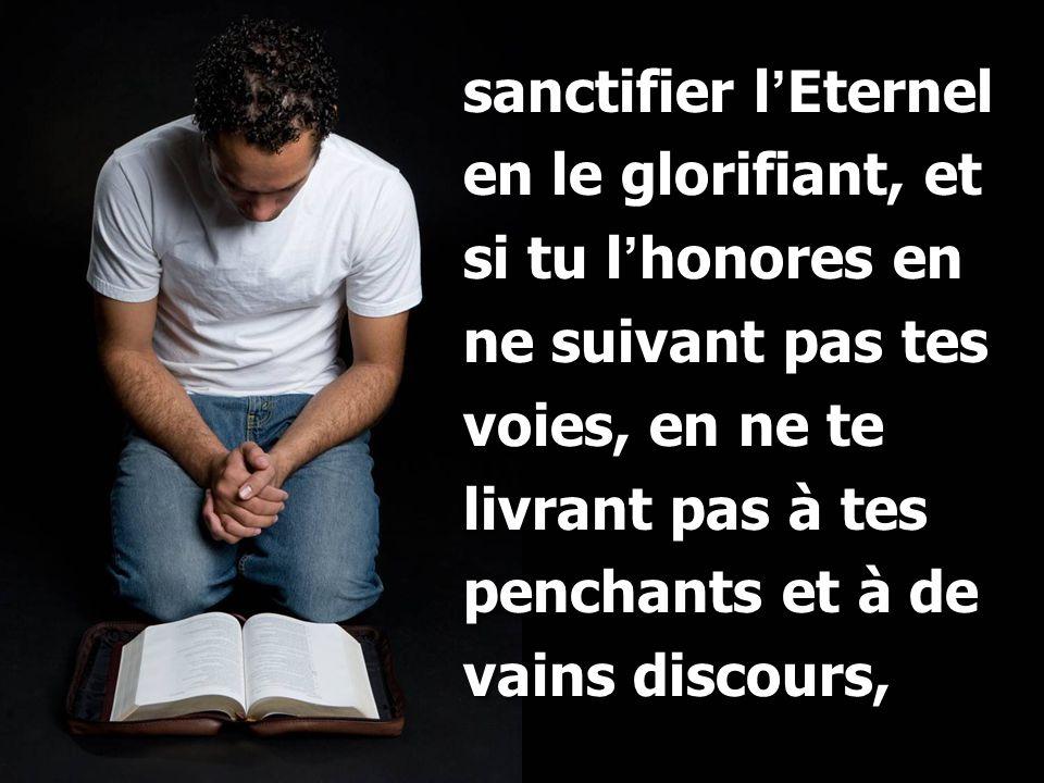 sanctifier l'Eternel en le glorifiant, et si tu l'honores en ne suivant pas tes voies, en ne te livrant pas à tes penchants et à de vains discours,
