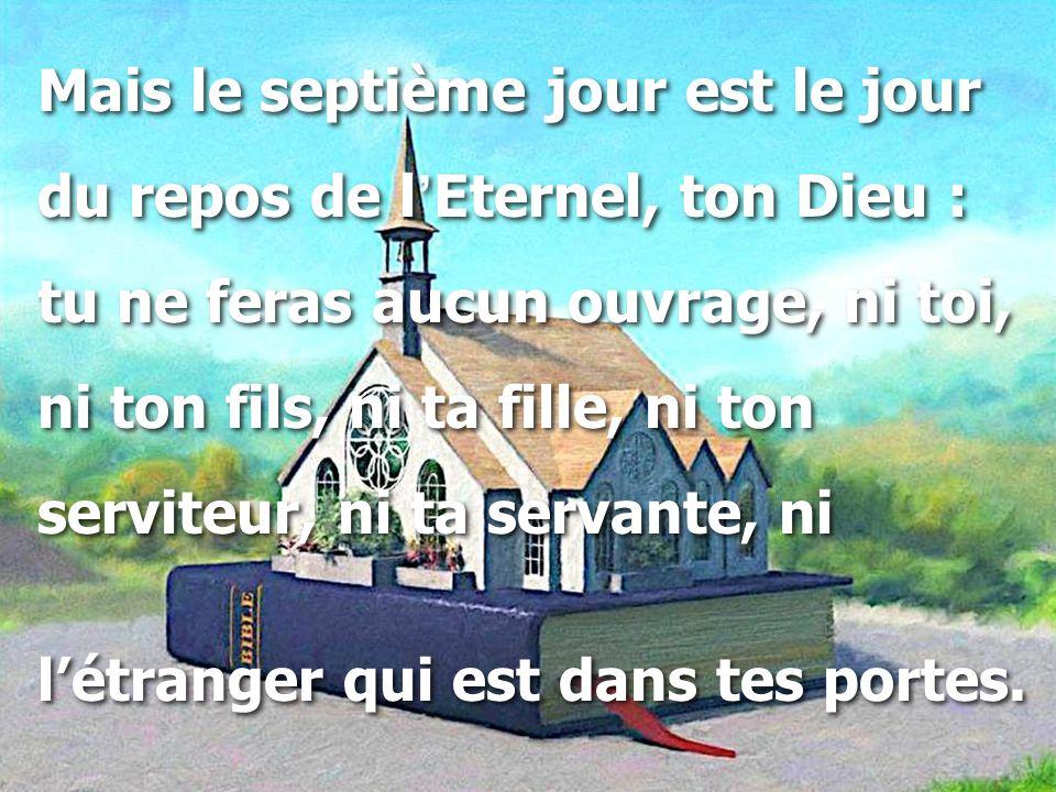Mais le septième jour est le jour du repos de l'Eternel, ton Dieu : tu ne feras aucun ouvrage, ni toi, ni ton fils, ni ta fille, ni ton serviteur, ni ta servante, ni