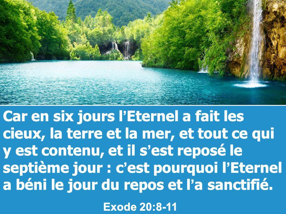 Car en six jours l'Eternel a fait les cieux, la terre et la mer, et tout ce qui y est contenu, et il s'est reposé le septième jour : c'est pourquoi l'Eternel a béni le jour du repos et l'a sanctifié.