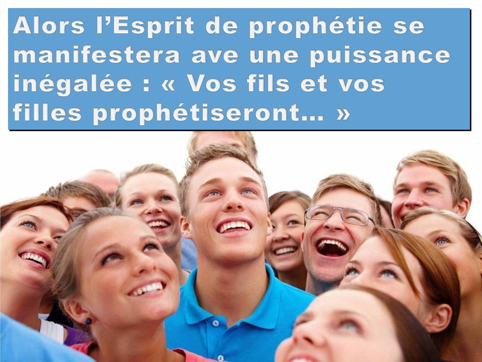 Alors l'Esprit de prophétie se manifestera ave une puissance inégalée : « Vos fils et vos filles prophétiseront… »