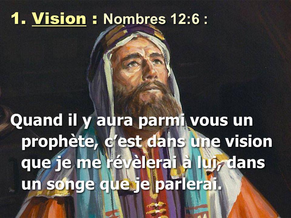 Vision : Nombres 12:6 : Quand il y aura parmi vous un prophète, c'est dans une vision que je me révèlerai à lui, dans un songe que je parlerai.