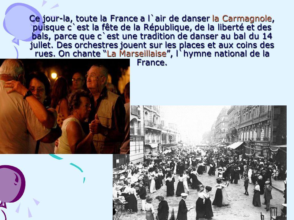 Ce jour-la, toute la France a l`air de danser la Carmagnole, puisque c`est la fête de la République, de la liberté et des bals, parce que c`est une tradition de danser au bal du 14 jullet.