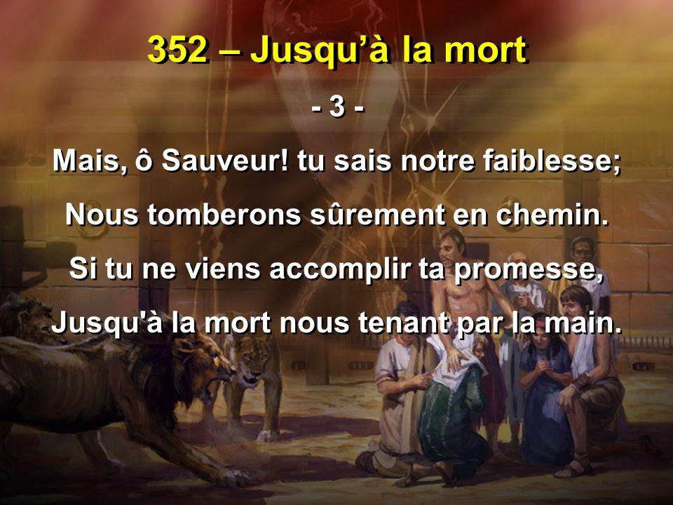 352 – Jusqu'à la mort - 3 - Mais, ô Sauveur! tu sais notre faiblesse;