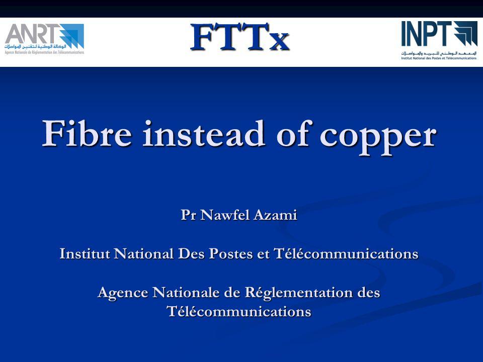 FTTx Fibre instead of copper Pr Nawfel Azami Institut National Des Postes et Télécommunications Agence Nationale de Réglementation des Télécommunications