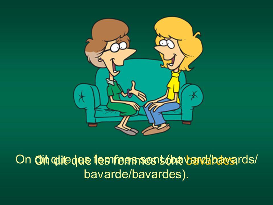On dit que les femmes sont (bavard/bavards/ bavarde/bavardes).