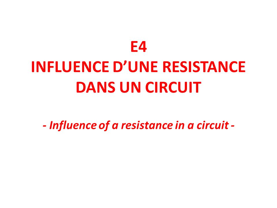 E4 INFLUENCE D'UNE RESISTANCE DANS UN CIRCUIT - Influence of a resistance in a circuit -