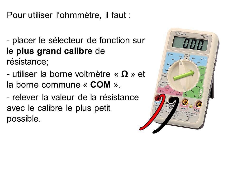 Pour utiliser l'ohmmètre, il faut : - placer le sélecteur de fonction sur le plus grand calibre de résistance; - utiliser la borne voltmètre « Ω » et la borne commune « COM ».