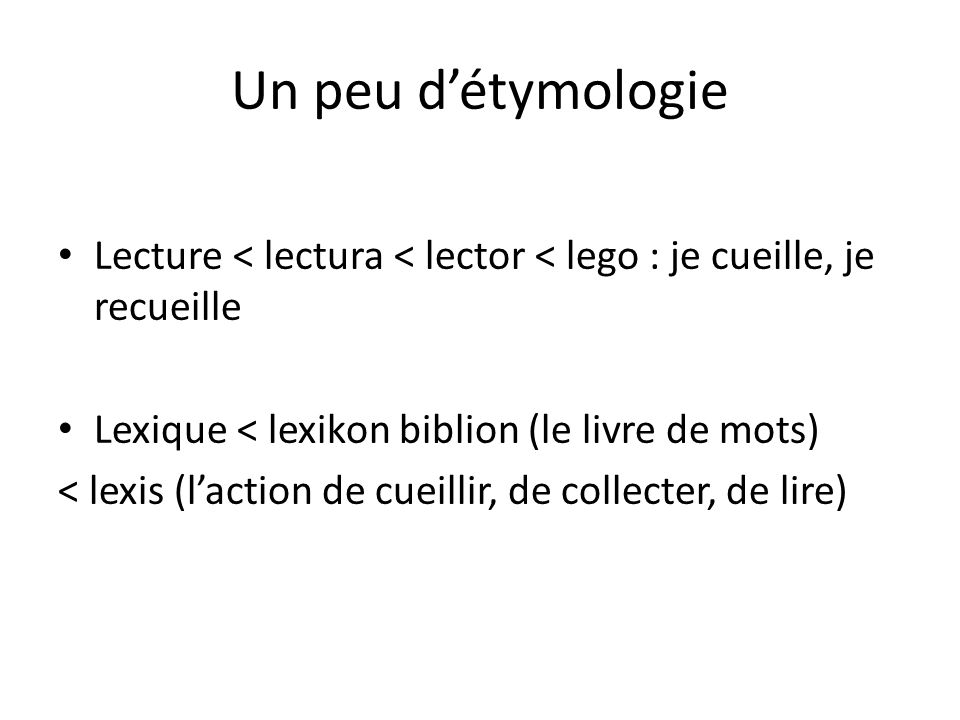 Un peu d'étymologie Lecture < lectura < lector < lego : je cueille, je recueille. Lexique < lexikon biblion (le livre de mots)