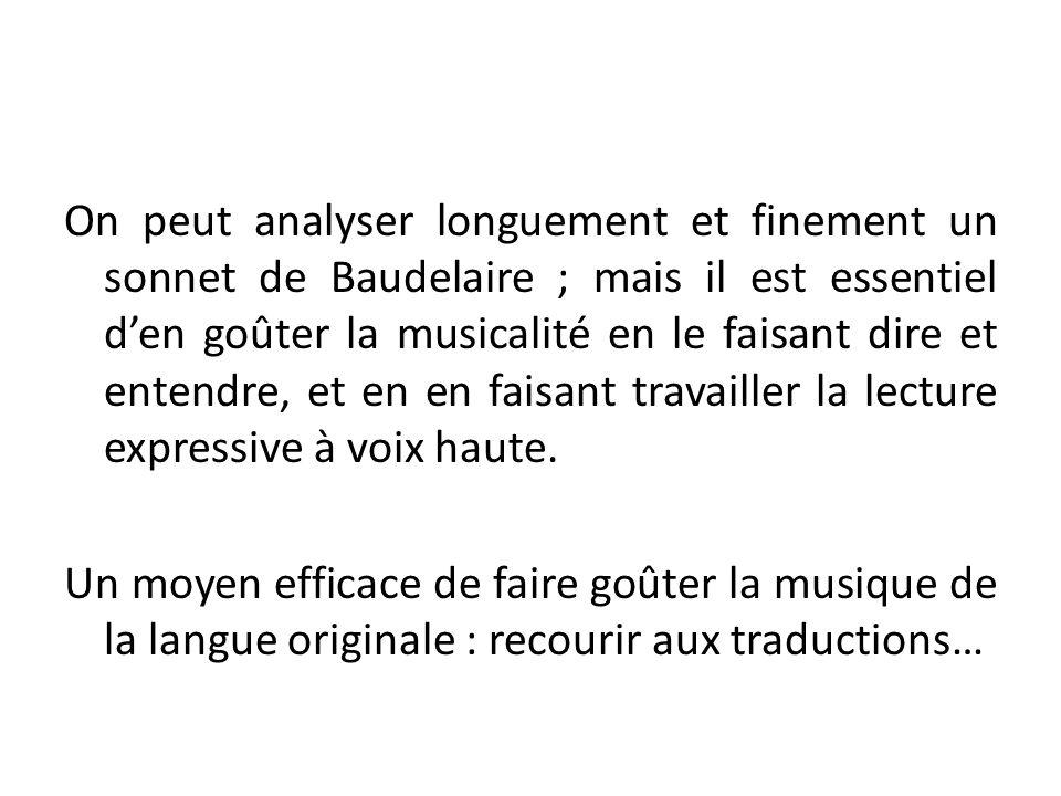 On peut analyser longuement et finement un sonnet de Baudelaire ; mais il est essentiel d'en goûter la musicalité en le faisant dire et entendre, et en en faisant travailler la lecture expressive à voix haute.