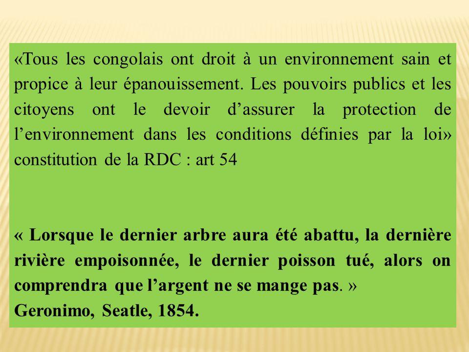 «Tous les congolais ont droit à un environnement sain et propice à leur épanouissement. Les pouvoirs publics et les citoyens ont le devoir d'assurer la protection de l'environnement dans les conditions définies par la loi» constitution de la RDC : art 54