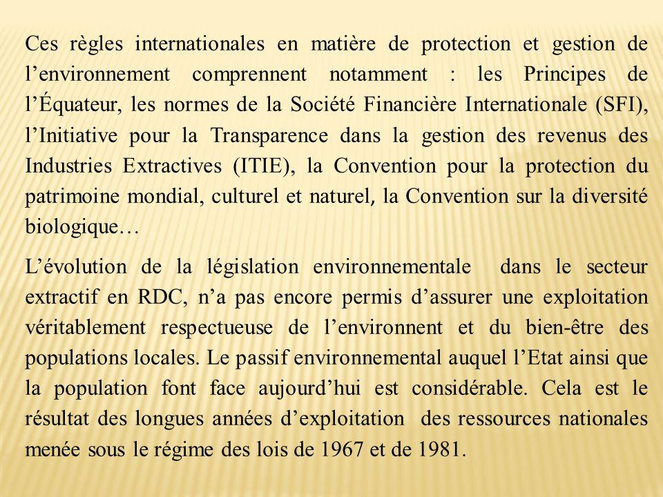 Ces règles internationales en matière de protection et gestion de l'environnement comprennent notamment : les Principes de l'Équateur, les normes de la Société Financière Internationale (SFI), l'Initiative pour la Transparence dans la gestion des revenus des Industries Extractives (ITIE), la Convention pour la protection du patrimoine mondial, culturel et naturel, la Convention sur la diversité biologique…
