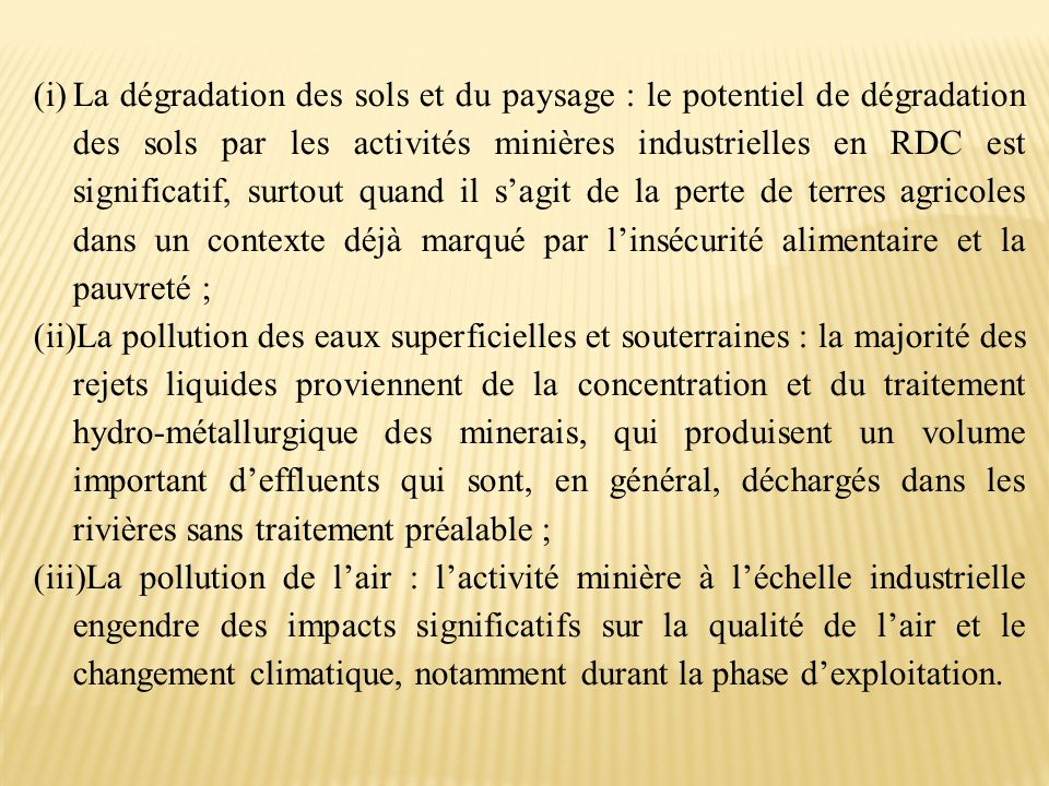 La dégradation des sols et du paysage : le potentiel de dégradation des sols par les activités minières industrielles en RDC est significatif, surtout quand il s'agit de la perte de terres agricoles dans un contexte déjà marqué par l'insécurité alimentaire et la pauvreté ;
