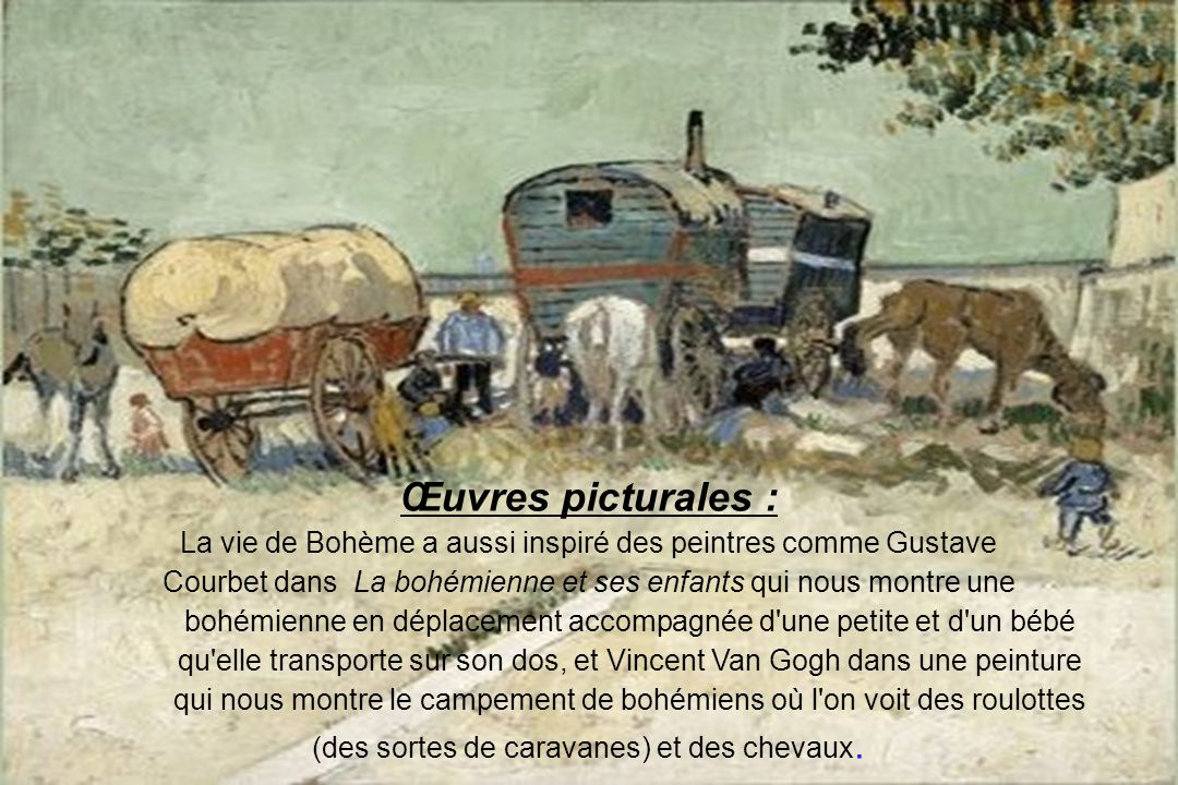 Œuvres picturales : La vie de Bohème a aussi inspiré des peintres comme Gustave Courbet dans La bohémienne et ses enfants qui nous montre une bohémienne en déplacement accompagnée d une petite et d un bébé qu elle transporte sur son dos, et Vincent Van Gogh dans une peinture qui nous montre le campement de bohémiens où l on voit des roulottes (des sortes de caravanes) et des chevaux.