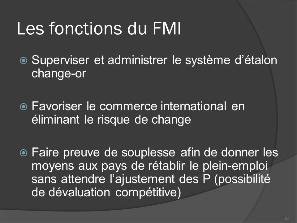 Les fonctions du FMI Superviser et administrer le système d'étalon change-or. Favoriser le commerce international en éliminant le risque de change.