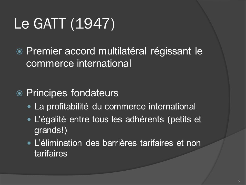 Le GATT (1947) Premier accord multilatéral régissant le commerce international. Principes fondateurs.