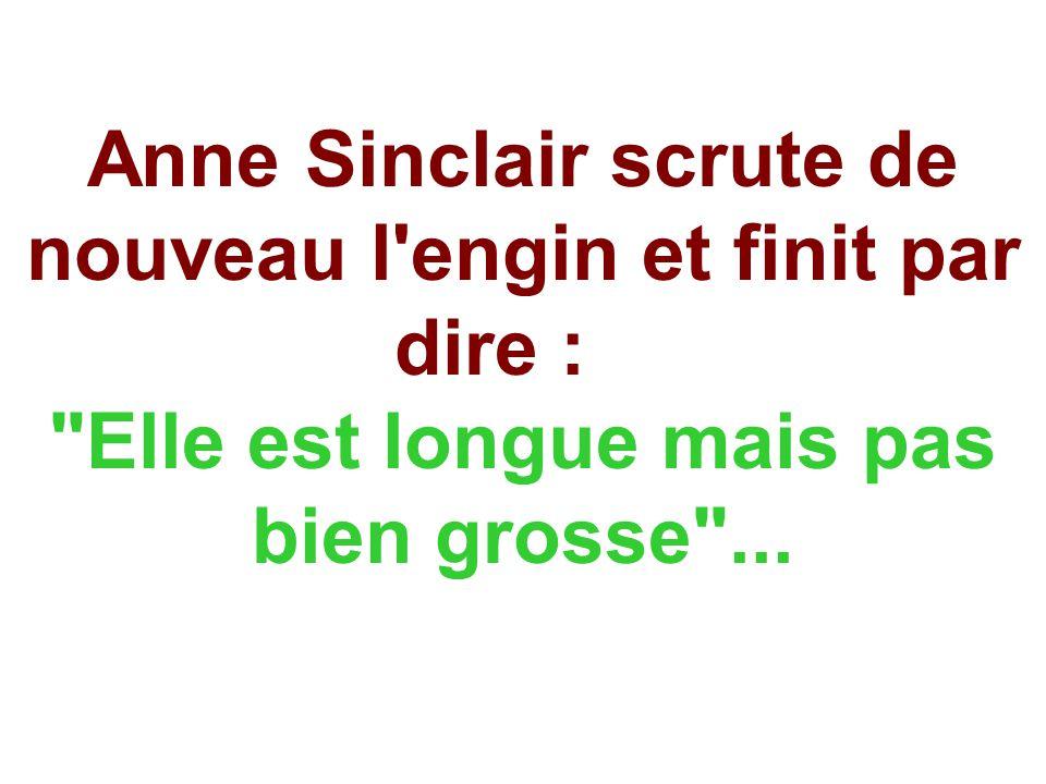 Anne Sinclair scrute de nouveau l engin et finit par dire : Elle est longue mais pas bien grosse ...