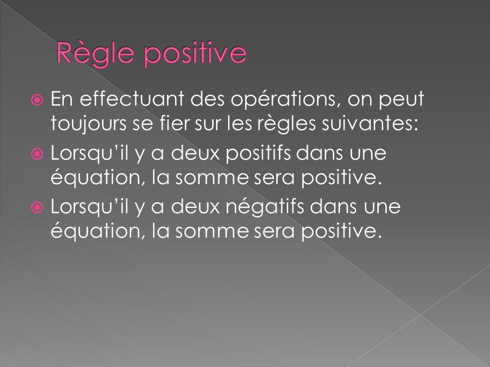 Règle positive En effectuant des opérations, on peut toujours se fier sur les règles suivantes:
