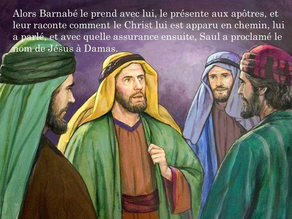 Alors Barnabé le prend avec lui, le présente aux apôtres, et leur raconte comment le Christ lui est apparu en chemin, lui a parlé, et avec quelle assurance ensuite, Saul a proclamé le nom de Jésus à Damas.