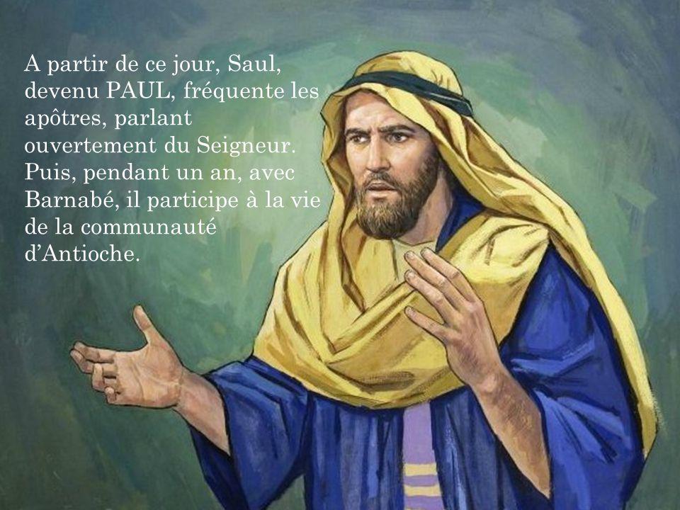 A partir de ce jour, Saul, devenu PAUL, fréquente les apôtres, parlant ouvertement du Seigneur. Puis, pendant un an, avec Barnabé, il participe à la vie de la communauté d'Antioche.
