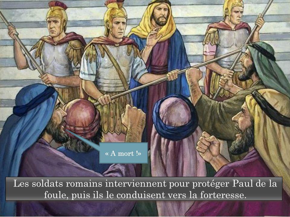 « A mort !» Les soldats romains interviennent pour protéger Paul de la foule, puis ils le conduisent vers la forteresse.