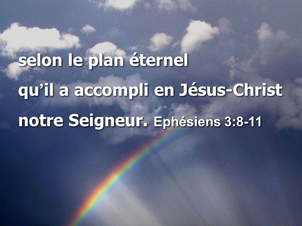 selon le plan éternel qu'il a accompli en Jésus-Christ notre Seigneur. Ephésiens 3:8-11