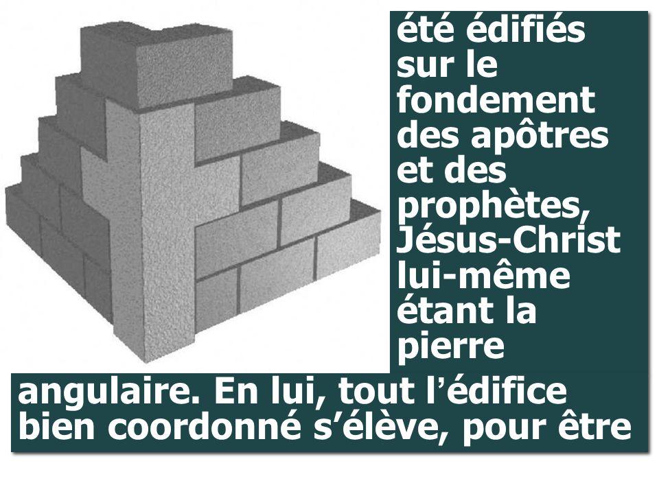 été édifiés sur le fondement des apôtres et des prophètes, Jésus-Christ lui-même étant la pierre
