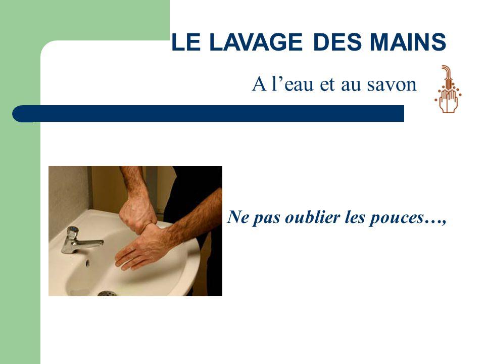 LE LAVAGE DES MAINS A l'eau et au savon Ne pas oublier les pouces…,