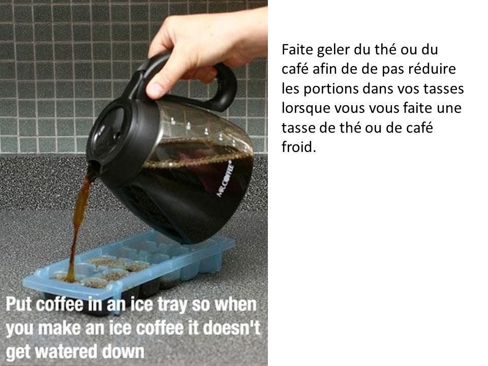 Faite geler du thé ou du café afin de de pas réduire les portions dans vos tasses lorsque vous vous faite une tasse de thé ou de café froid.