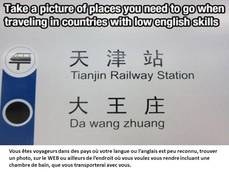 Vous êtes voyageurs dans des pays où votre langue ou l'anglais est peu reconnu, trouver un photo, sur le WEB ou ailleurs de l'endroit où vous voulez vous rendre incluant une chambre de bain, que vous transporterai avec vous.