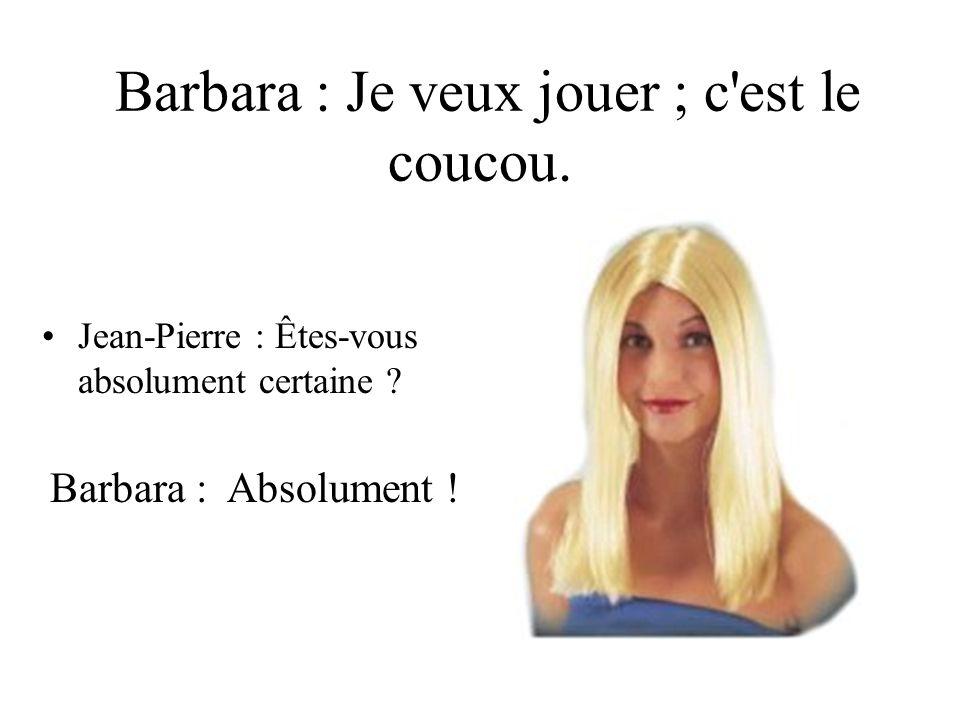 Barbara : Je veux jouer ; c est le coucou.