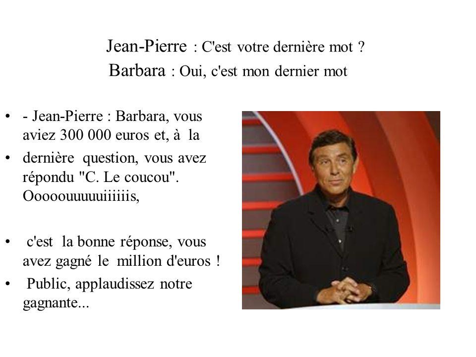 Jean-Pierre : C est votre dernière mot