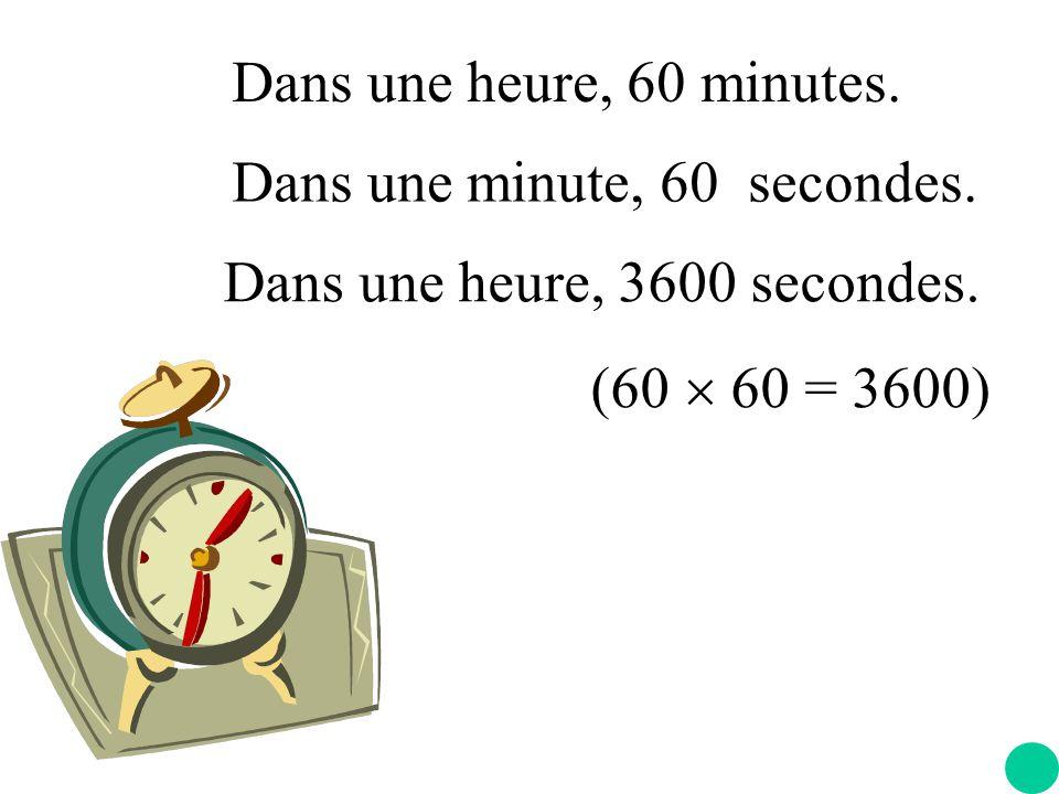 Dans une heure, 60 minutes. Dans une minute, 60 secondes.