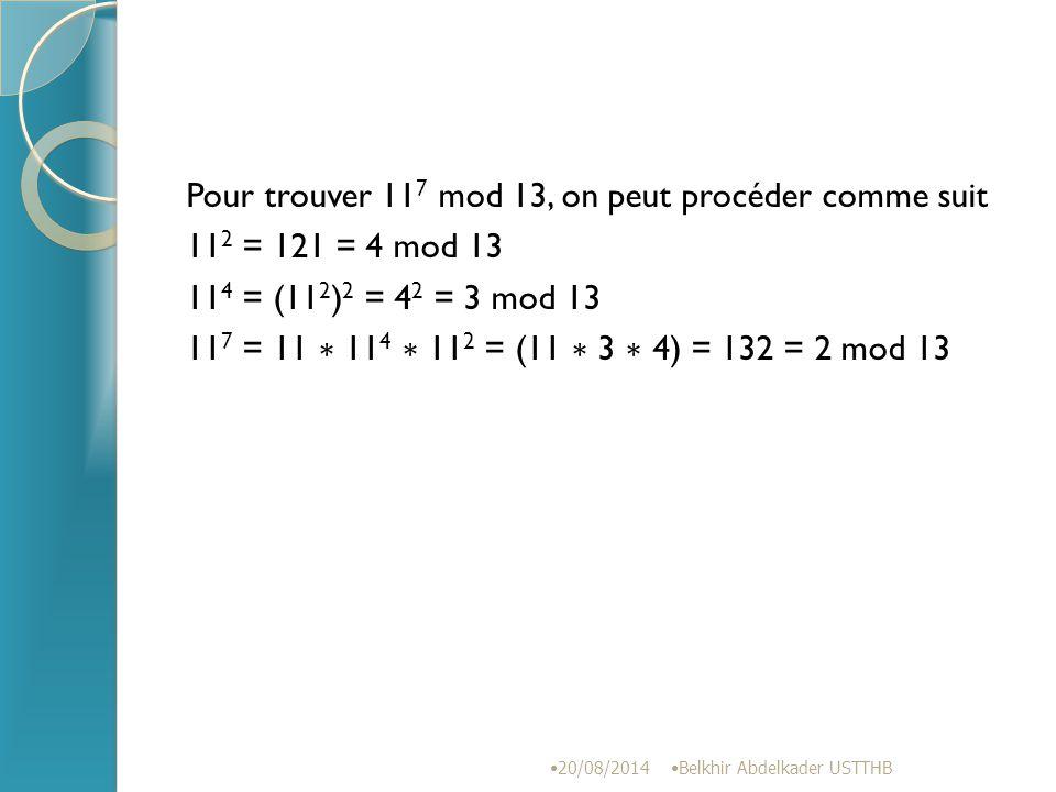 Pour trouver 117 mod 13, on peut procéder comme suit 112 = 121 = 4 mod 13 114 = (112)2 = 42 = 3 mod 13 117 = 11 ∗ 114 ∗ 112 = (11 ∗ 3 ∗ 4) = 132 = 2 mod 13
