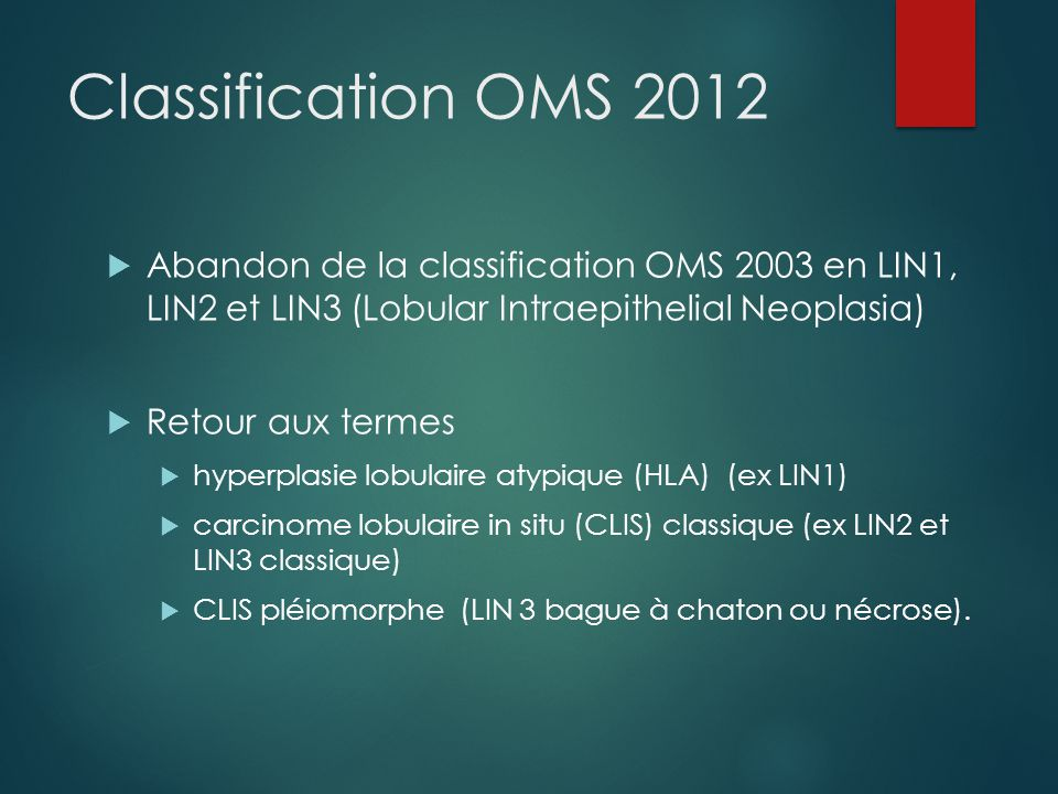 Classification OMS 2012 Abandon de la classification OMS 2003 en LIN1, LIN2 et LIN3 (Lobular Intraepithelial Neoplasia)