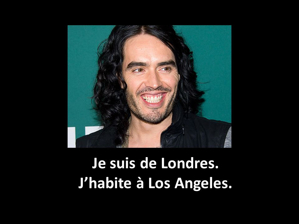 Je suis de Londres. J'habite à Los Angeles.