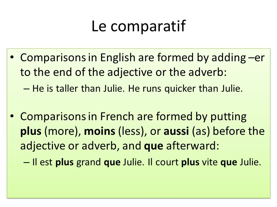 Le comparatif Comparisons in English are formed by adding –er to the end of the adjective or the adverb: