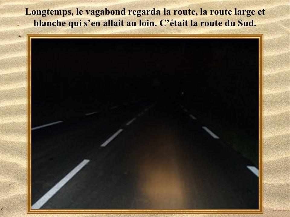 Longtemps, le vagabond regarda la route, la route large et blanche qui s'en allait au loin.