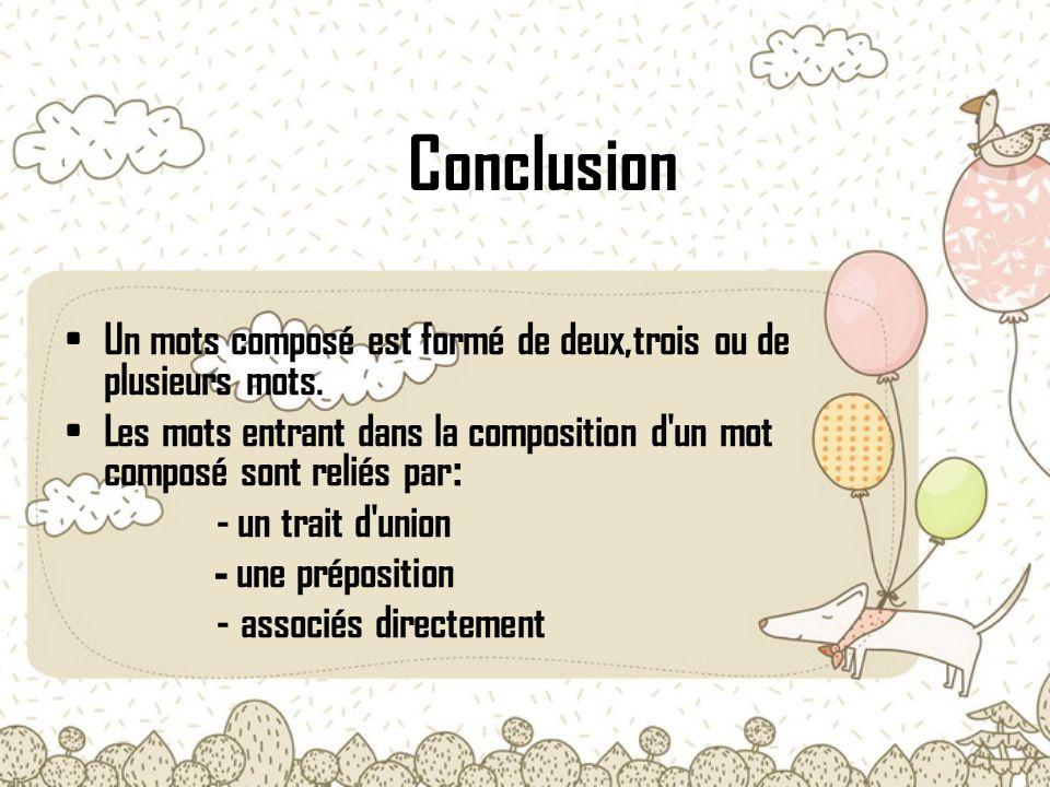 Conclusion Un mots composé est formé de deux,trois ou de plusieurs mots. Les mots entrant dans la composition d un mot composé sont reliés par: