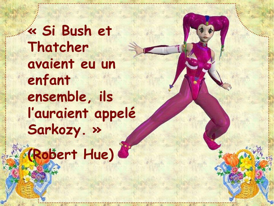 « Si Bush et Thatcher avaient eu un enfant ensemble, ils l'auraient appelé Sarkozy. »
