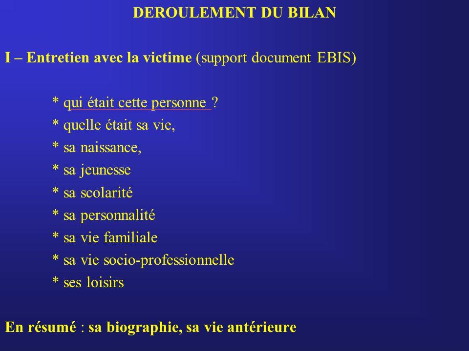 DEROULEMENT DU BILAN I – Entretien avec la victime (support document EBIS) * qui était cette personne