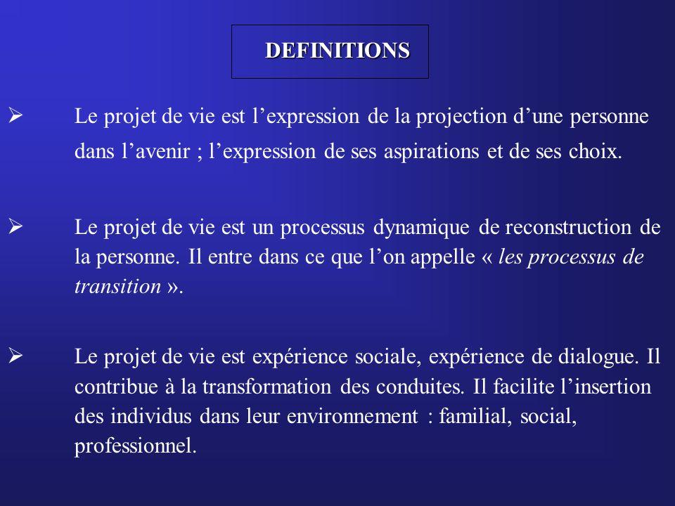 DEFINITIONS Le projet de vie est l'expression de la projection d'une personne. dans l'avenir ; l'expression de ses aspirations et de ses choix.