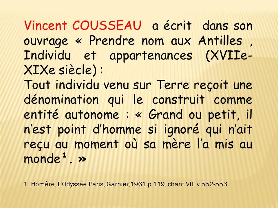 Vincent COUSSEAU a écrit dans son ouvrage « Prendre nom aux Antilles , Individu et appartenances (XVIIe-XIXe siècle) :