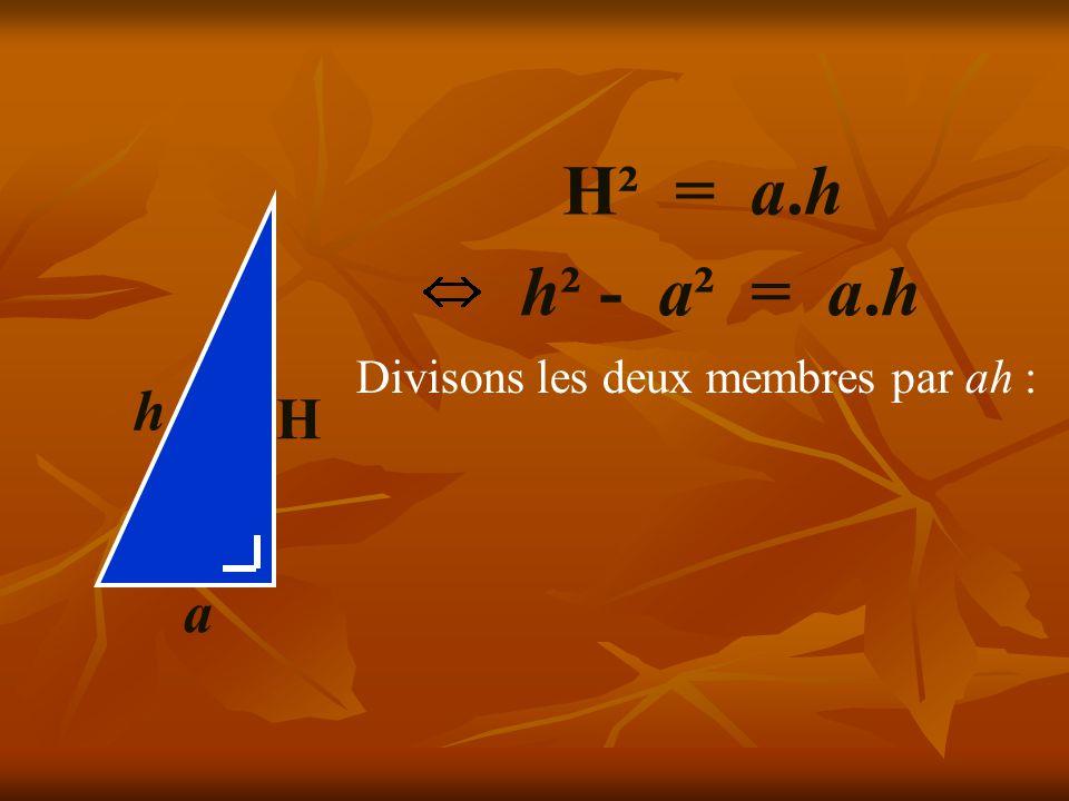 H² = a.h H a h h² - a² = a.h Divisons les deux membres par ah :
