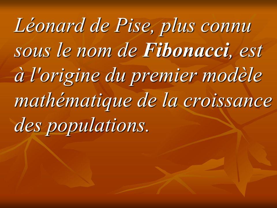 Léonard de Pise, plus connu sous le nom de Fibonacci, est à l origine du premier modèle mathématique de la croissance des populations.