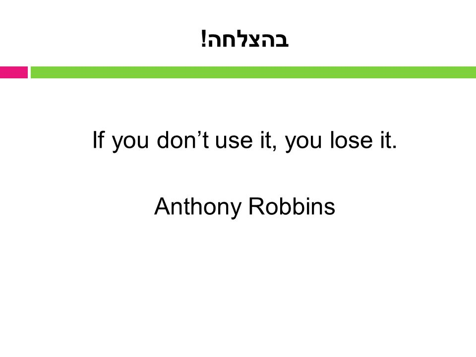 If you don't use it, you lose it. Anthony Robbins