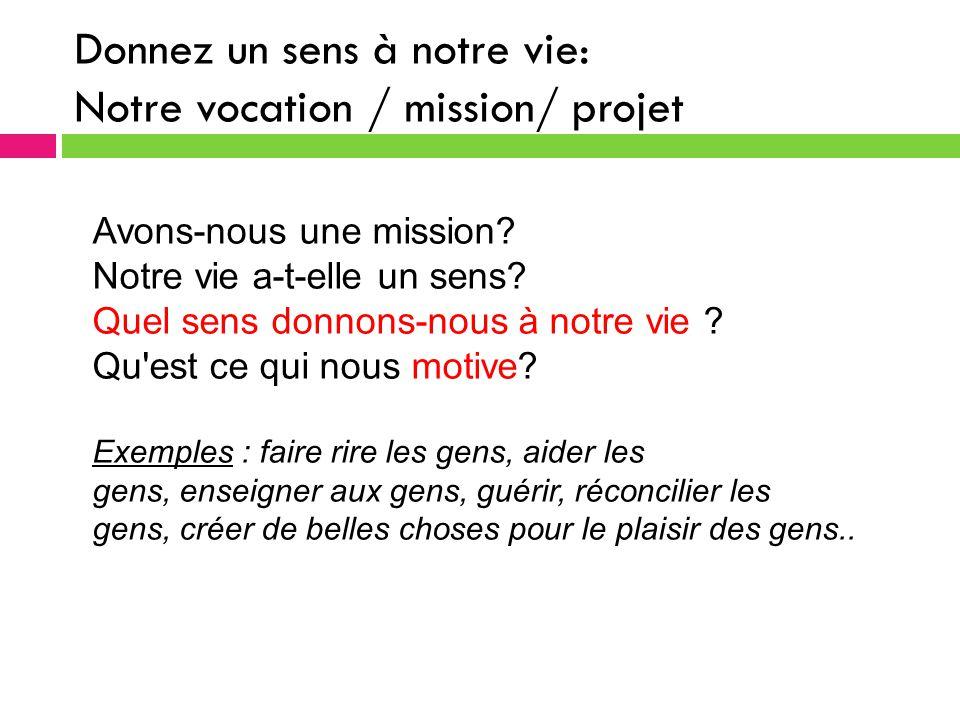 Donnez un sens à notre vie: Notre vocation / mission/ projet