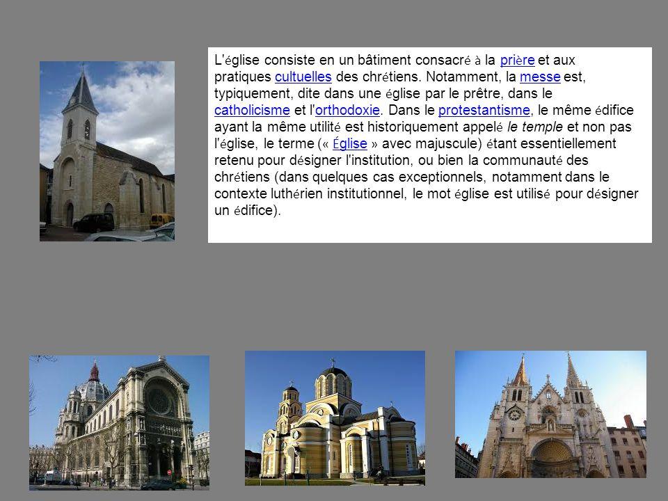 L église consiste en un bâtiment consacré à la prière et aux pratiques cultuelles des chrétiens.