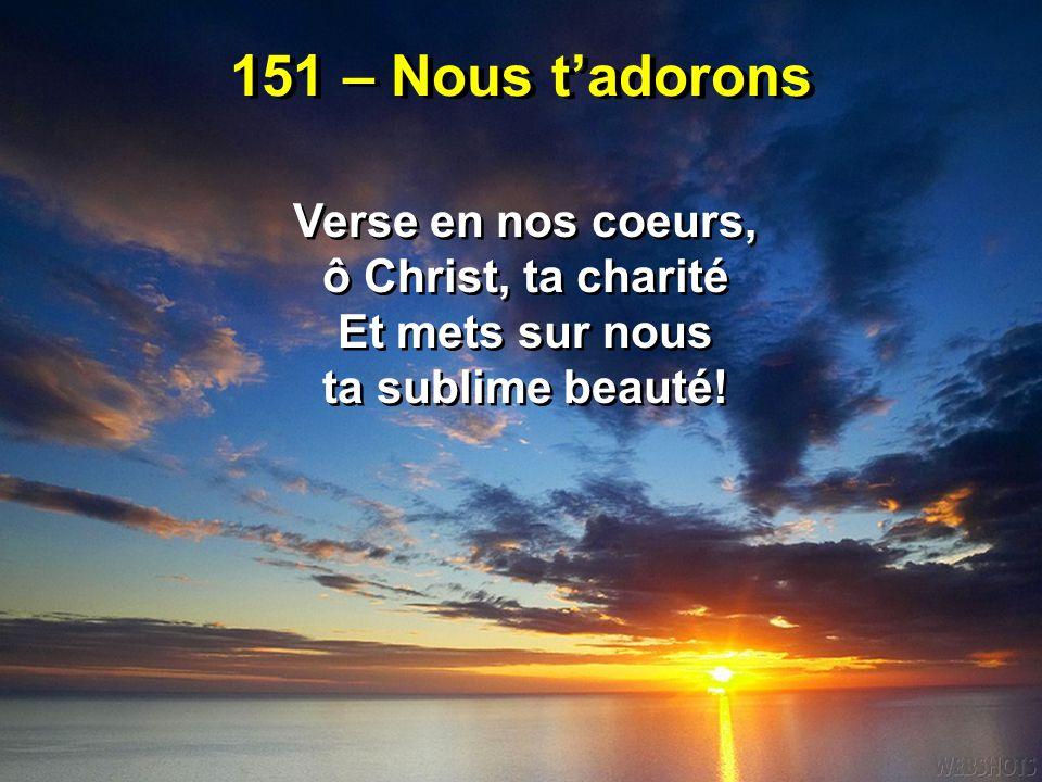 151 – Nous t'adorons Verse en nos coeurs, ô Christ, ta charité