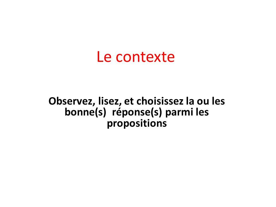 Le contexte Observez, lisez, et choisissez la ou les bonne(s) réponse(s) parmi les propositions